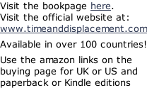 Visit the bookpage here. Visit the official website at: www.timeanddisplacement.com  Available in over 100 countries!  Use the amazon links on the buying page for UK or US and paperback or Kindle editions
